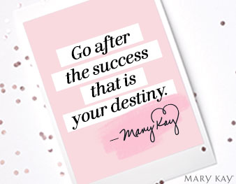 """Go after the success that is your destiny."" Mary Kay Ash"